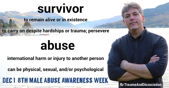 Survivor - to remain alive or in existence, to carry on despite hardships or trauma; persevere. Abuse - intentional harm or injury to another person, can be physical, sexual, and/or psychological. Dec 1- 8th Male Abuse Awareness Week. http://Facebook.com/TraumaAndDissociation